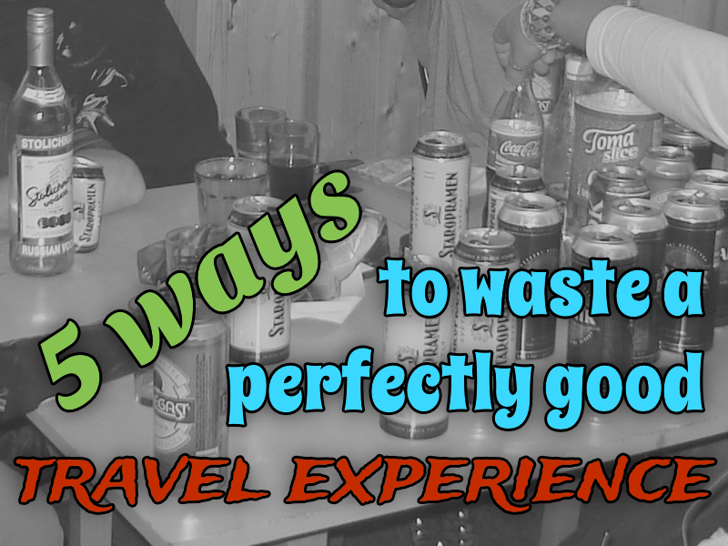 5 ways to waste a perfectly good travel experience